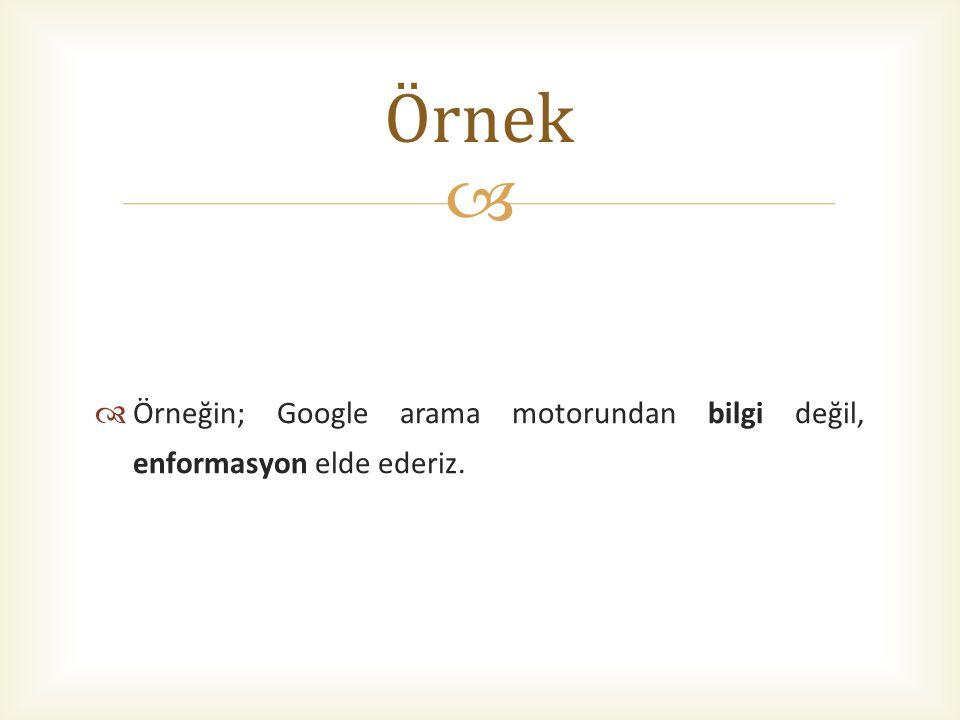 Örnek Örneğin; Google arama motorundan bilgi değil, enformasyon elde ederiz.