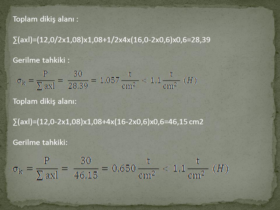 Toplam dikiş alanı : ∑(axl)=(12,0/2x1,08)x1,08+1/2x4x(16,0-2x0,6)x0,6=28,39. Gerilme tahkiki : Toplam dikiş alanı: