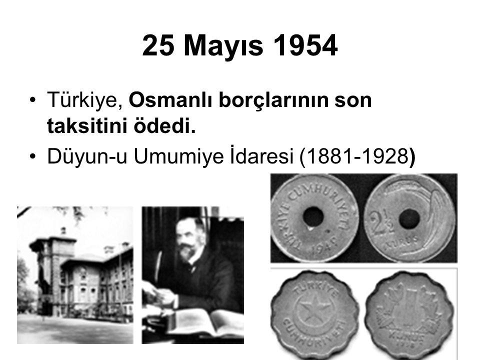 25 Mayıs 1954 Türkiye, Osmanlı borçlarının son taksitini ödedi.