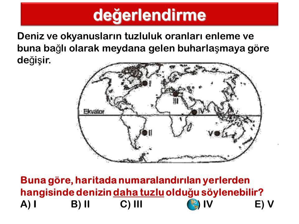 değerlendirme Deniz ve okyanusların tuzluluk oranları enleme ve buna bağlı olarak meydana gelen buharlaşmaya göre değişir.