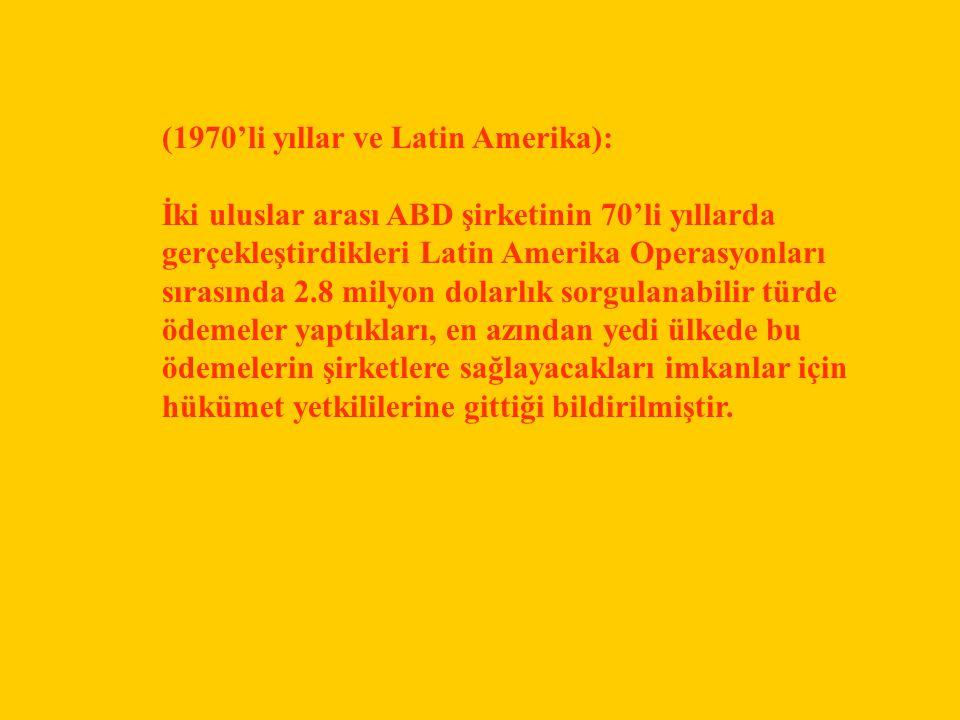 (1970'li yıllar ve Latin Amerika): İki uluslar arası ABD şirketinin 70'li yıllarda gerçekleştirdikleri Latin Amerika Operasyonları sırasında 2.8 milyon dolarlık sorgulanabilir türde ödemeler yaptıkları, en azından yedi ülkede bu ödemelerin şirketlere sağlayacakları imkanlar için hükümet yetkililerine gittiği bildirilmiştir.