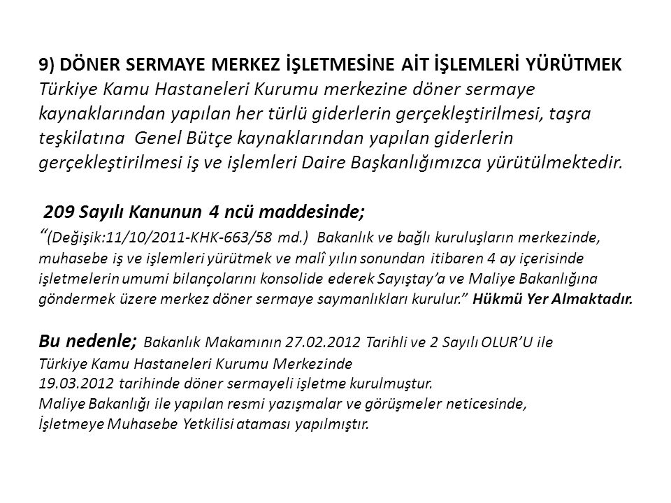 9) DÖNER SERMAYE MERKEZ İŞLETMESİNE AİT İŞLEMLERİ YÜRÜTMEK Türkiye Kamu Hastaneleri Kurumu merkezine döner sermaye kaynaklarından yapılan her türlü giderlerin gerçekleştirilmesi, taşra teşkilatına Genel Bütçe kaynaklarından yapılan giderlerin gerçekleştirilmesi iş ve işlemleri Daire Başkanlığımızca yürütülmektedir.