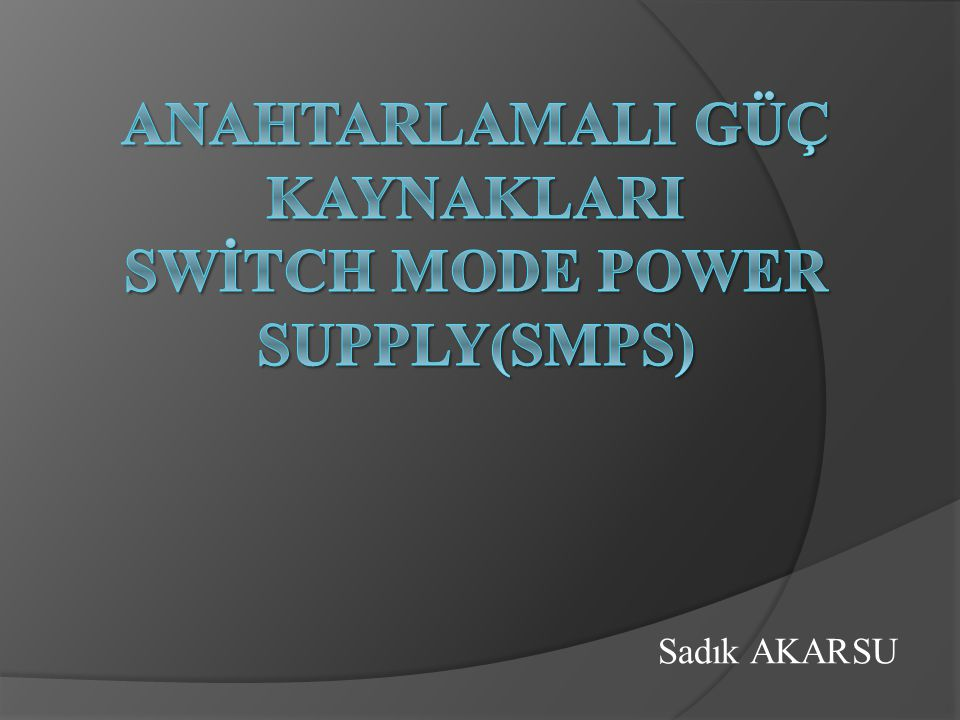 AnahtarlamalI GÜÇ KAYNAKLARI SWİTCH MODE POWER SUPPLY(SMPS)