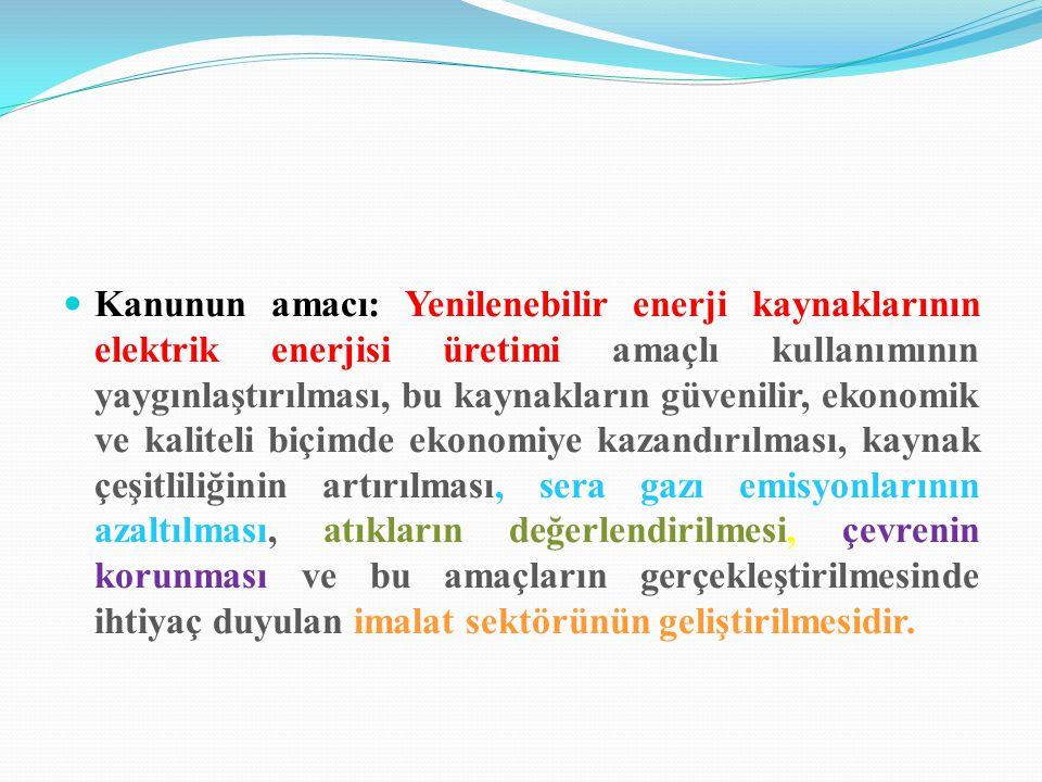 Kanunun amacı: Yenilenebilir enerji kaynaklarının elektrik enerjisi üretimi amaçlı kullanımının yaygınlaştırılması, bu kaynakların güvenilir, ekonomik ve kaliteli biçimde ekonomiye kazandırılması, kaynak çeşitliliğinin artırılması, sera gazı emisyonlarının azaltılması, atıkların değerlendirilmesi, çevrenin korunması ve bu amaçların gerçekleştirilmesinde ihtiyaç duyulan imalat sektörünün geliştirilmesidir.