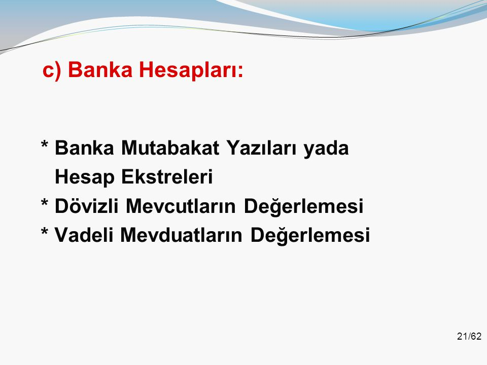 c) Banka Hesapları: * Banka Mutabakat Yazıları yada Hesap Ekstreleri