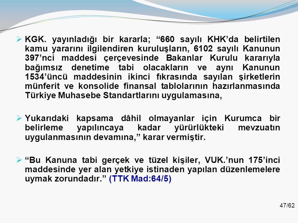 KGK. yayınladığı bir kararla; 660 sayılı KHK'da belirtilen kamu yararını ilgilendiren kuruluşların, 6102 sayılı Kanunun 397'nci maddesi çerçevesinde Bakanlar Kurulu kararıyla bağımsız denetime tabi olacakların ve aynı Kanunun 1534'üncü maddesinin ikinci fıkrasında sayılan şirketlerin münferit ve konsolide finansal tablolarının hazırlanmasında Türkiye Muhasebe Standartlarını uygulamasına,