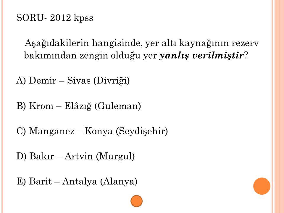 SORU- 2012 kpss Aşağıdakilerin hangisinde, yer altı kaynağının rezerv. bakımından zengin olduğu yer yanlış verilmiştir