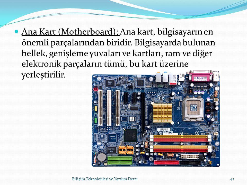 Ana Kart (Motherboard); Ana kart, bilgisayarın en önemli parçalarından biridir. Bilgisayarda bulunan bellek, genişleme yuvaları ve kartları, ram ve diğer elektronik parçaların tümü, bu kart üzerine yerleştirilir.