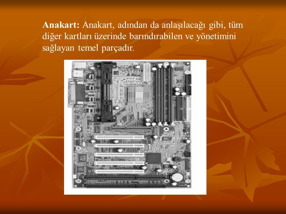 Anakart: Anakart, adından da anlaşılacağı gibi, tüm diğer kartları üzerinde barındırabilen ve yönetimini sağlayan temel parçadır.
