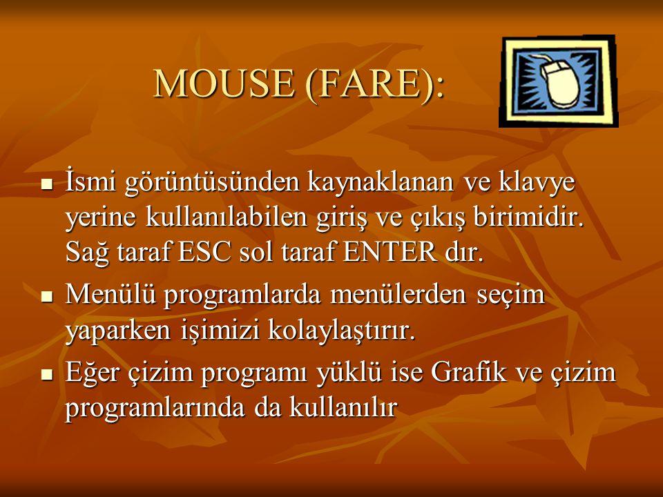 MOUSE (FARE): İsmi görüntüsünden kaynaklanan ve klavye yerine kullanılabilen giriş ve çıkış birimidir. Sağ taraf ESC sol taraf ENTER dır.
