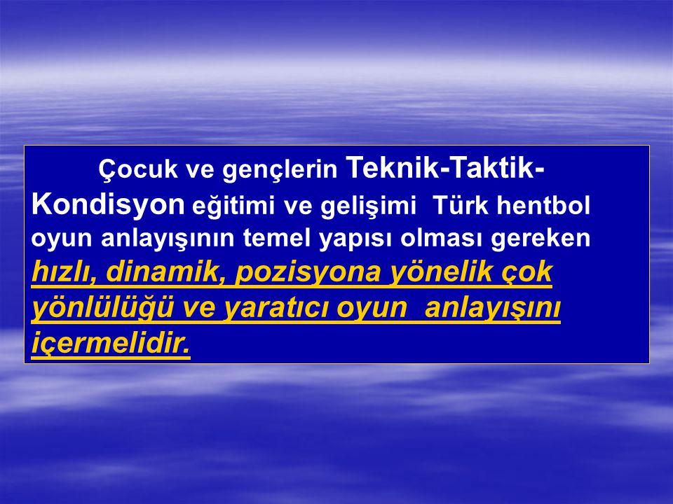 Çocuk ve gençlerin Teknik-Taktik-Kondisyon eğitimi ve gelişimi Türk hentbol oyun anlayışının temel yapısı olması gereken hızlı, dinamik, pozisyona yönelik çok yönlülüğü ve yaratıcı oyun anlayışını içermelidir.