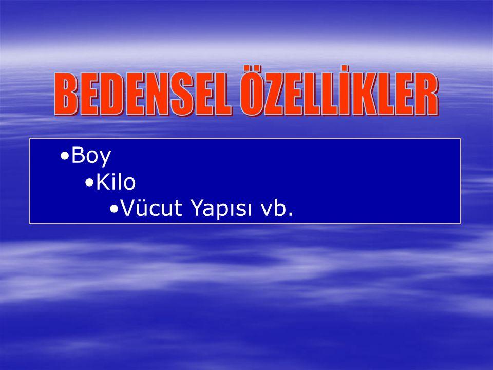 BEDENSEL ÖZELLİKLER Boy Kilo Vücut Yapısı vb.