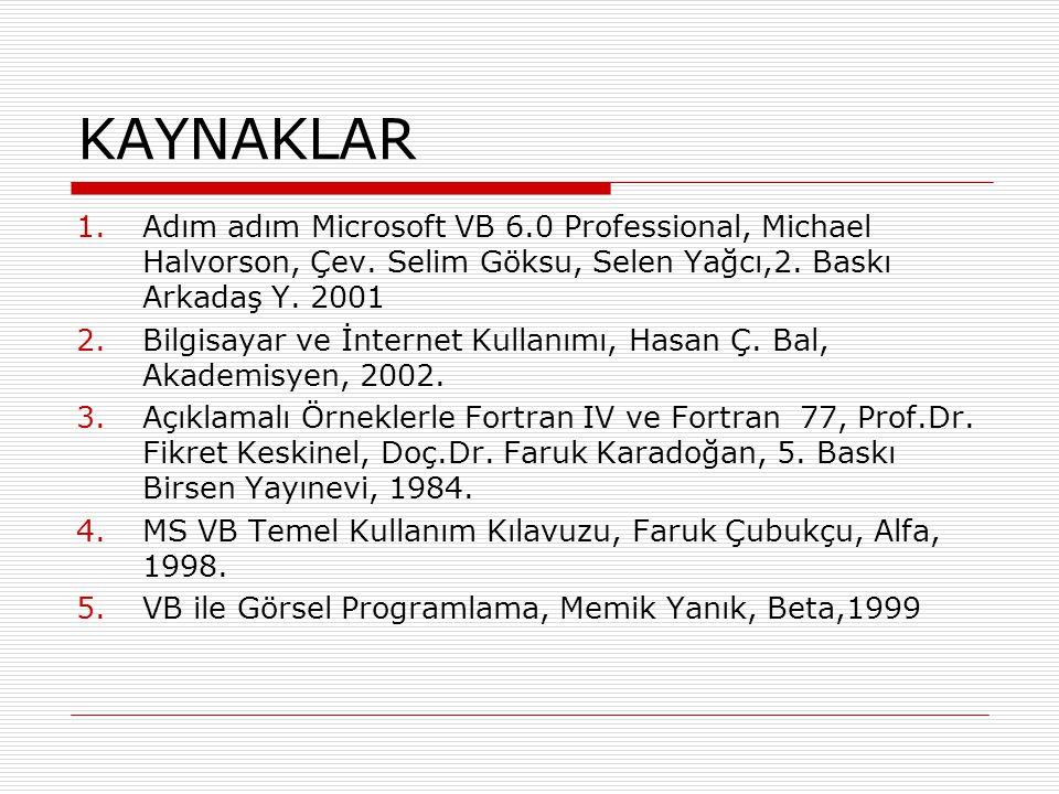 KAYNAKLAR Adım adım Microsoft VB 6.0 Professional, Michael Halvorson, Çev. Selim Göksu, Selen Yağcı,2. Baskı Arkadaş Y. 2001.