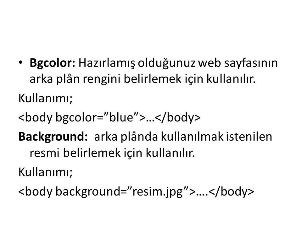 Bgcolor: Hazırlamış olduğunuz web sayfasının arka plân rengini belirlemek için kullanılır.