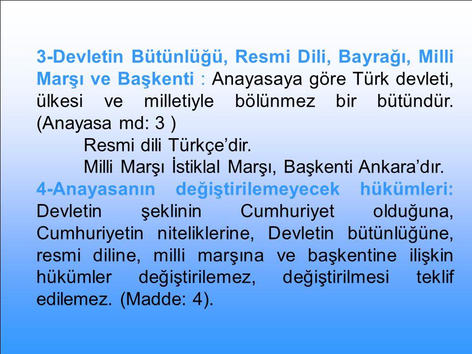 3-Devletin Bütünlüğü, Resmi Dili, Bayrağı, Milli Marşı ve Başkenti : Anayasaya göre Türk devleti, ülkesi ve milletiyle bölünmez bir bütündür. (Anayasa md: 3 )