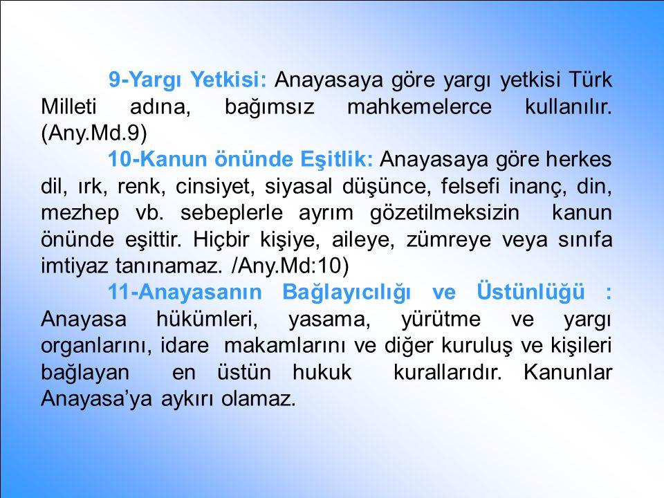 9-Yargı Yetkisi: Anayasaya göre yargı yetkisi Türk Milleti adına, bağımsız mahkemelerce kullanılır. (Any.Md.9)