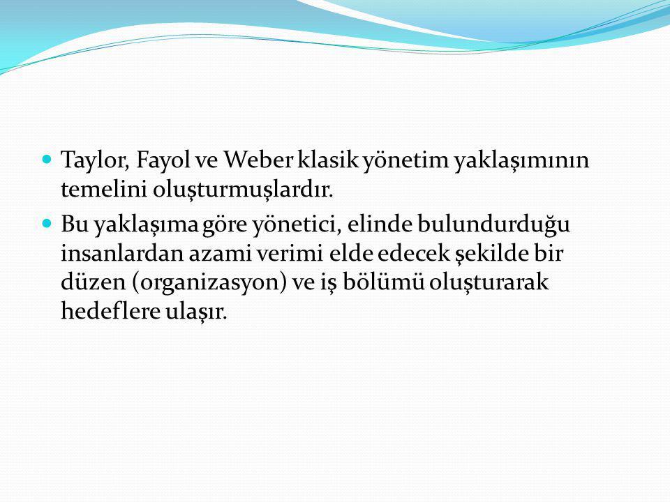 Taylor, Fayol ve Weber klasik yönetim yaklaşımının temelini oluşturmuşlardır.