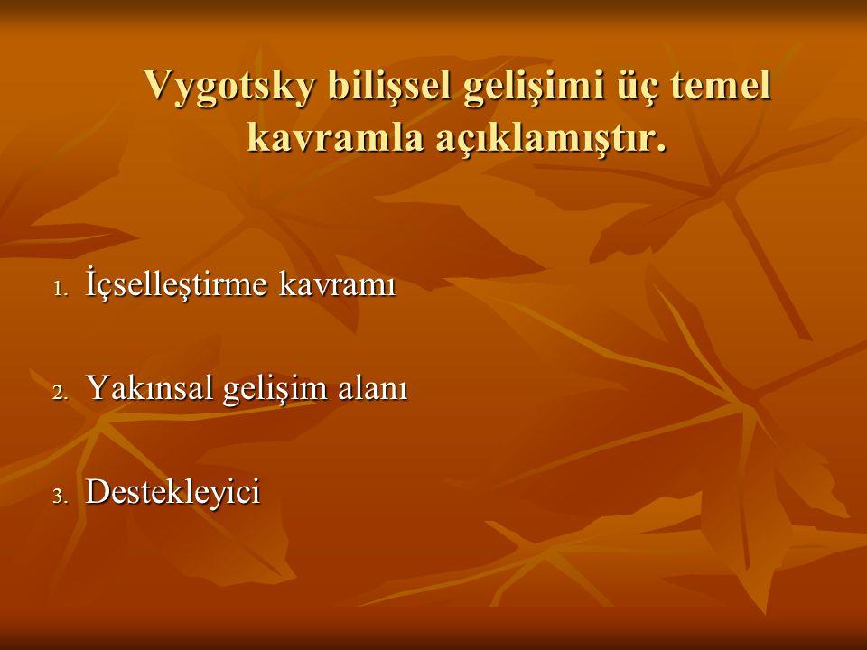 Vygotsky bilişsel gelişimi üç temel kavramla açıklamıştır.
