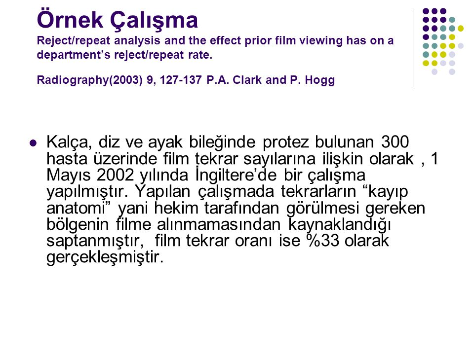 Örnek Çalışma Reject/repeat analysis and the effect prior film viewing has on a department's reject/repeat rate. Radiography(2003) 9, 127-137 P.A. Clark and P. Hogg