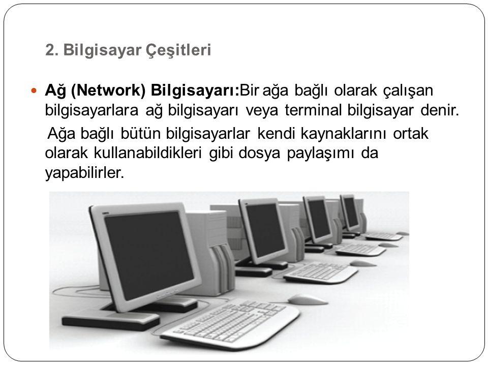 2. Bilgisayar Çeşitleri Ağ (Network) Bilgisayarı:Bir ağa bağlı olarak çalışan bilgisayarlara ağ bilgisayarı veya terminal bilgisayar denir.