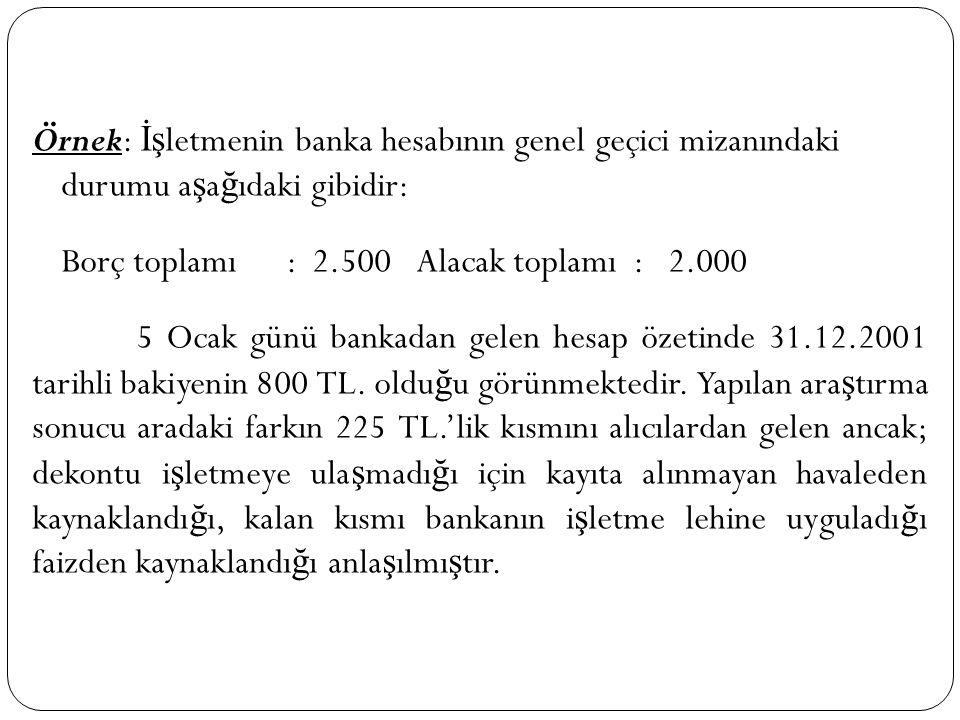 Örnek: İşletmenin banka hesabının genel geçici mizanındaki durumu aşağıdaki gibidir: Borç toplamı : 2.500 Alacak toplamı : 2.000 5 Ocak günü bankadan gelen hesap özetinde 31.12.2001 tarihli bakiyenin 800 TL.