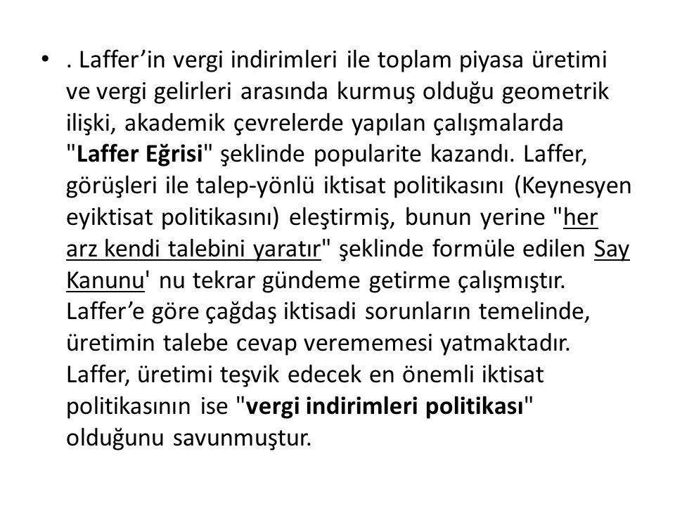 Laffer'in vergi indirimleri ile toplam piyasa üretimi ve vergi gelirleri arasında kurmuş olduğu geometrik ilişki, akademik çevrelerde yapılan çalışmalarda Laffer Eğrisi şeklinde popularite kazandı.