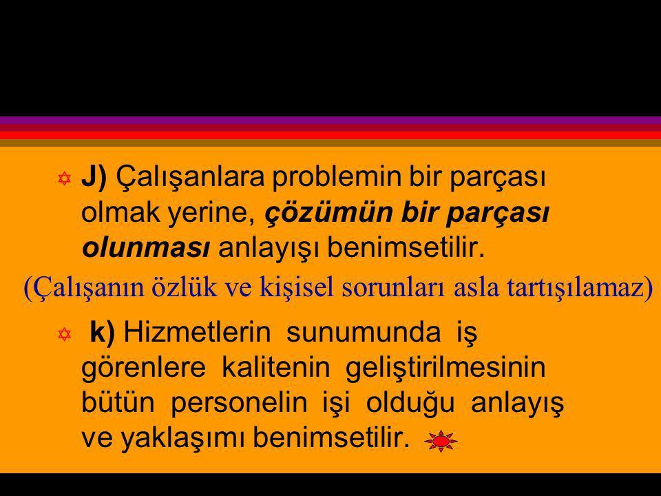 J) Çalışanlara problemin bir parçası olmak yerine, çözümün bir parçası olunması anlayışı benimsetilir.