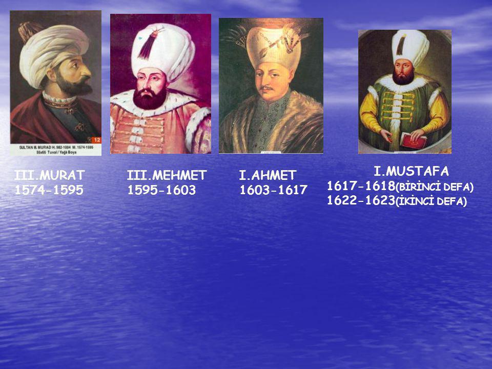 I.MUSTAFA 1617-1618(BİRİNCİ DEFA) 1622-1623(İKİNCİ DEFA) III.MURAT. 1574-1595. III.MEHMET. 1595-1603.