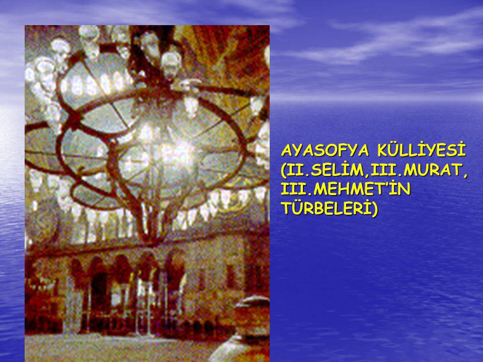 AYASOFYA KÜLLİYESİ (II.SELİM,III.MURAT,III.MEHMET'İN TÜRBELERİ)