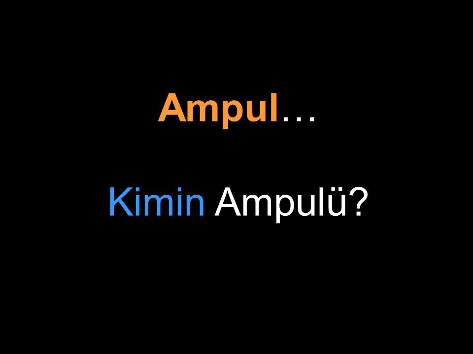 Ampul… Kimin Ampulü