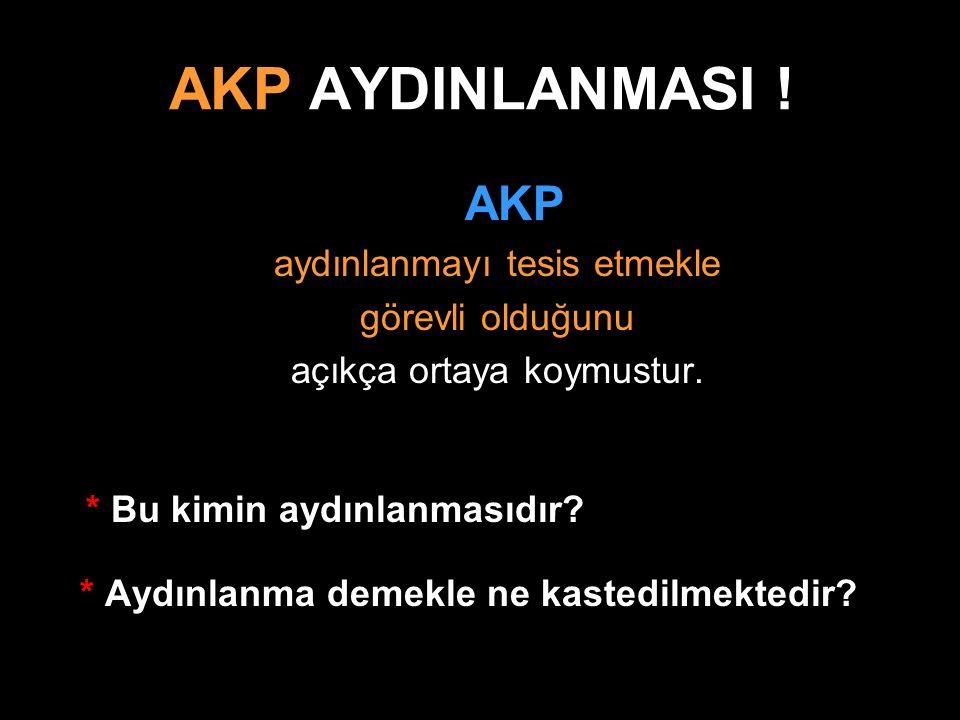 AKP AYDINLANMASI ! AKP aydınlanmayı tesis etmekle görevli olduğunu