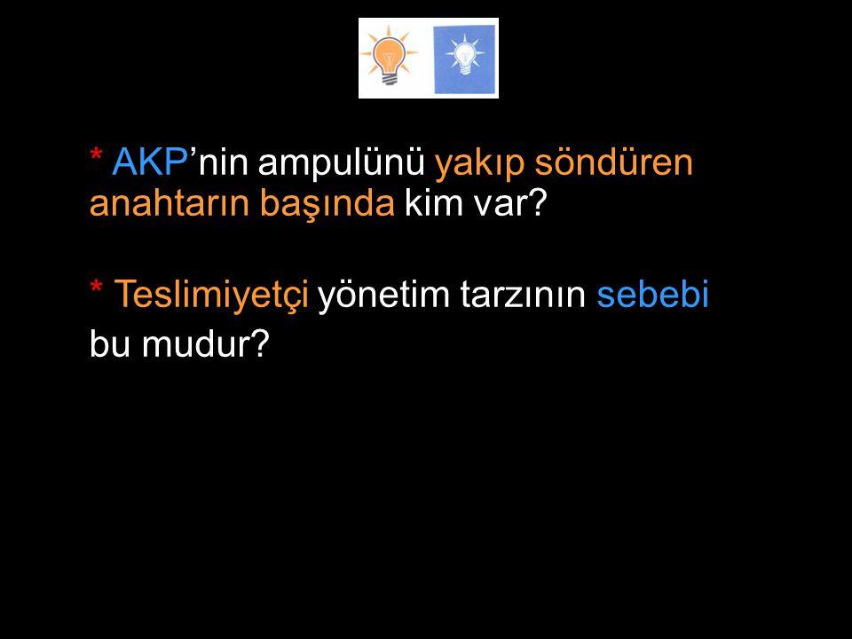 * AKP'nin ampulünü yakıp söndüren anahtarın başında kim var