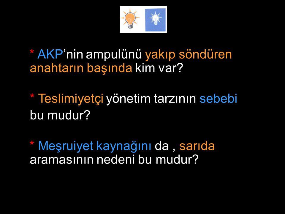* AKP'nin ampulünü yakıp söndüren anahtarın başında kim var.