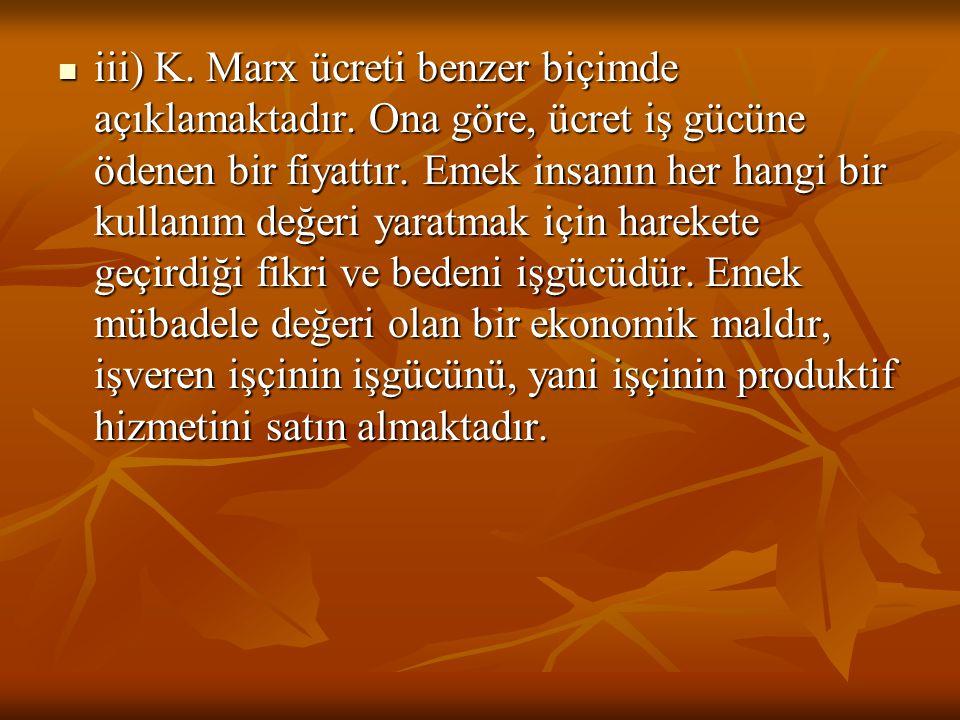 iii) K. Marx ücreti benzer biçimde açıklamaktadır