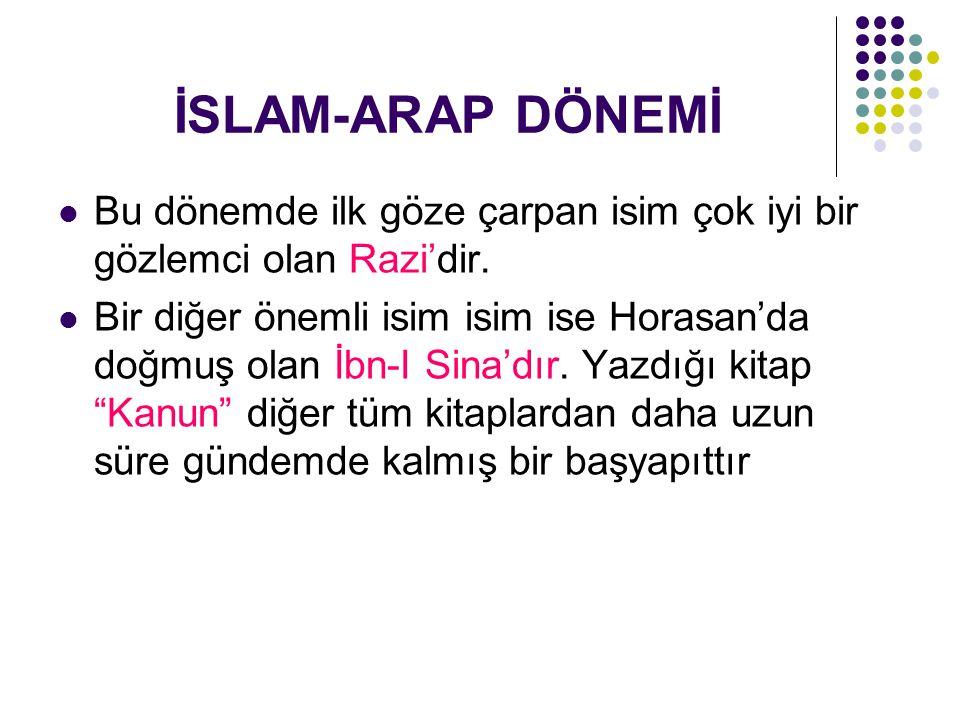 İSLAM-ARAP DÖNEMİ Bu dönemde ilk göze çarpan isim çok iyi bir gözlemci olan Razi'dir.