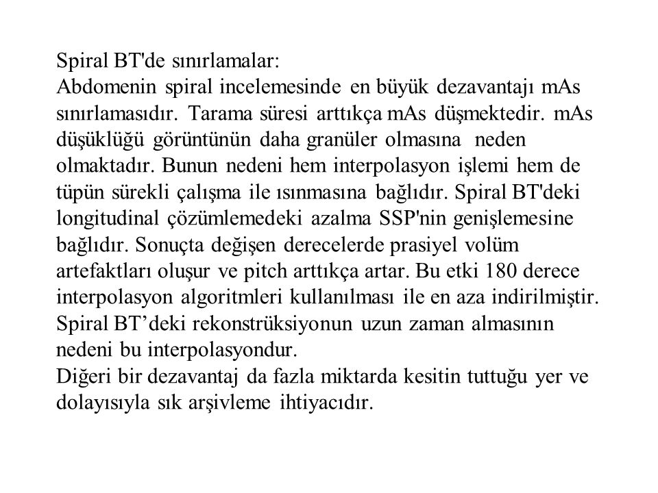 Spiral BT de sınırlamalar: Abdomenin spiral incelemesinde en büyük dezavantajı mAs sınırlamasıdır.