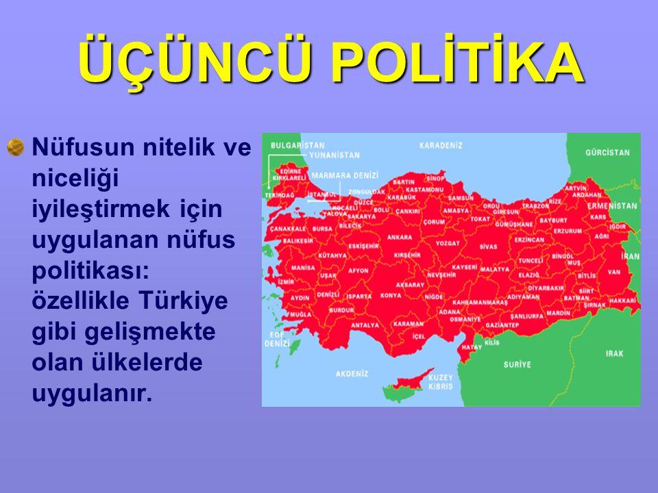 ÜÇÜNCÜ POLİTİKA Nüfusun nitelik ve niceliği iyileştirmek için uygulanan nüfus politikası: özellikle Türkiye gibi gelişmekte olan ülkelerde uygulanır.
