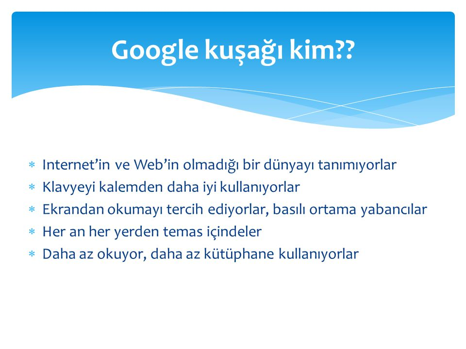 Google kuşağı kim Internet'in ve Web'in olmadığı bir dünyayı tanımıyorlar. Klavyeyi kalemden daha iyi kullanıyorlar.