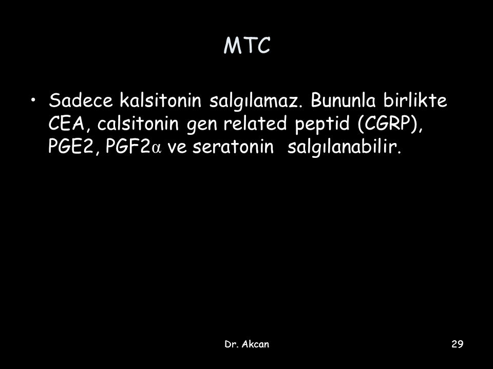 MTC Sadece kalsitonin salgılamaz. Bununla birlikte CEA, calsitonin gen related peptid (CGRP), PGE2, PGF2α ve seratonin salgılanabilir.