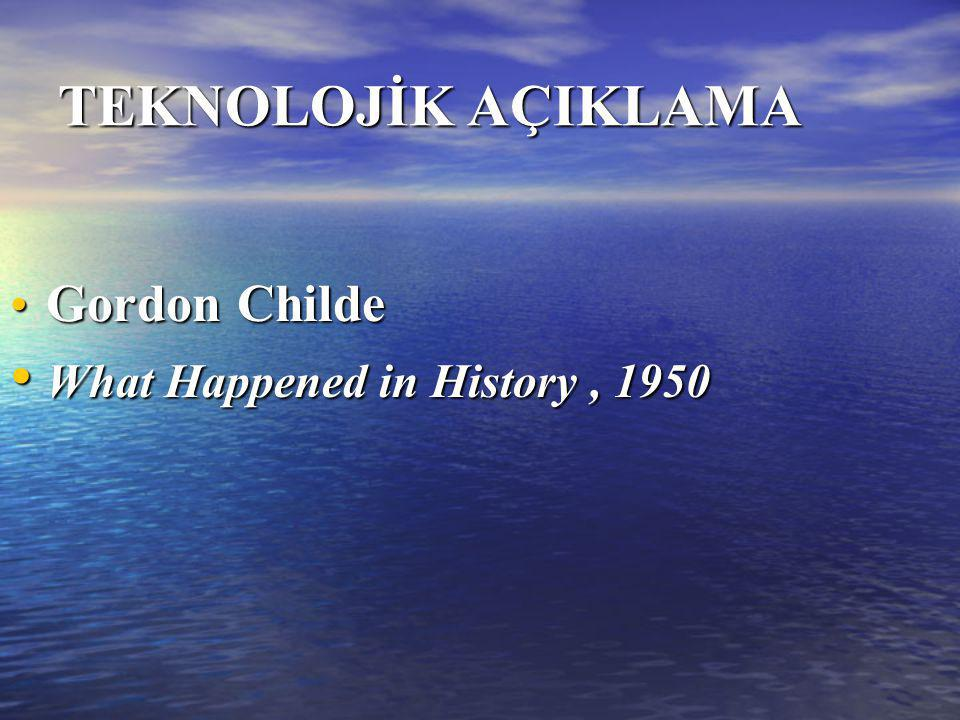TEKNOLOJİK AÇIKLAMA Gordon Childe What Happened in History , 1950