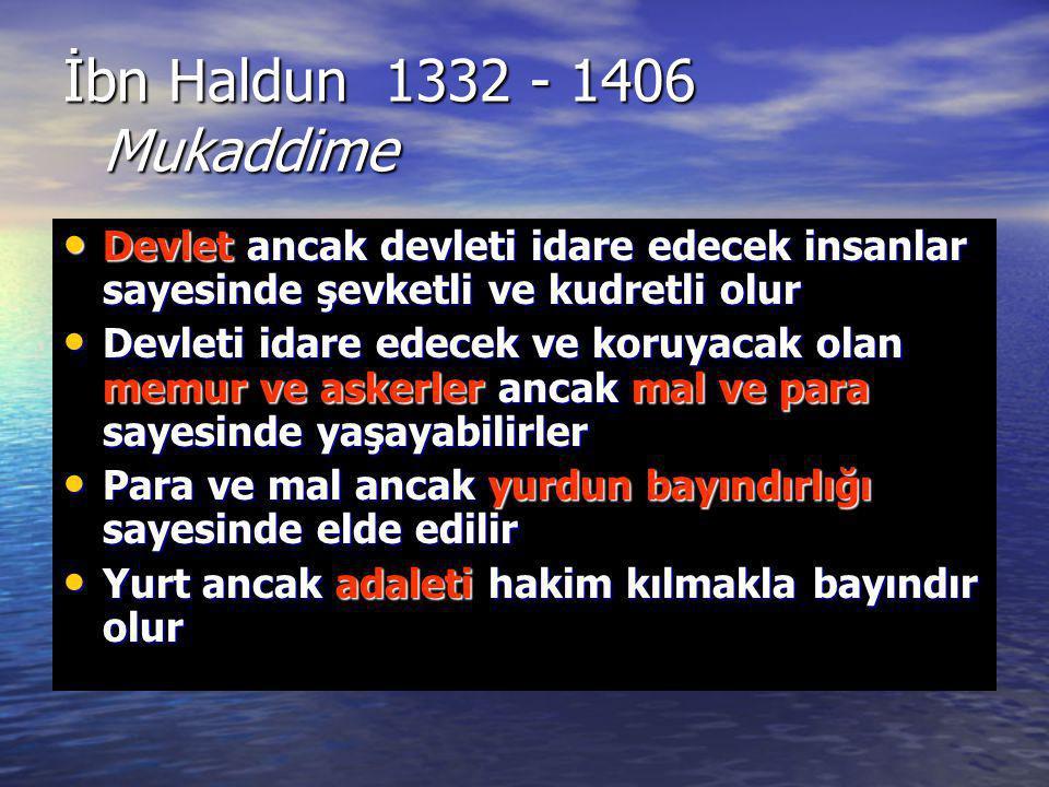 İbn Haldun 1332 - 1406 Mukaddime Devlet ancak devleti idare edecek insanlar sayesinde şevketli ve kudretli olur.