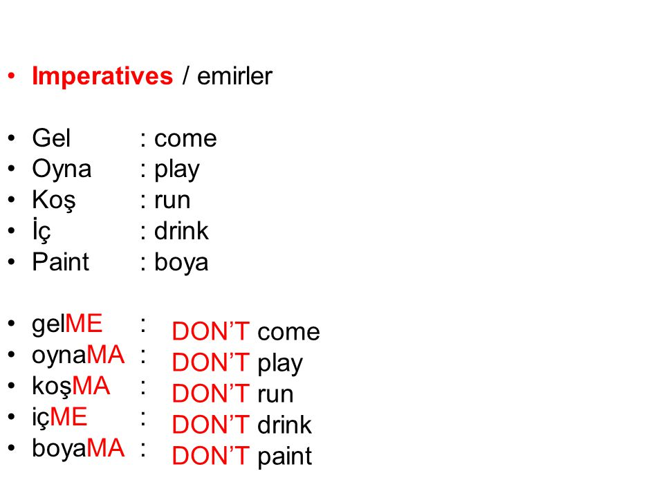 Imperatives / emirler Gel : come. Oyna : play. Koş : run. İç : drink. Paint : boya. gelME :