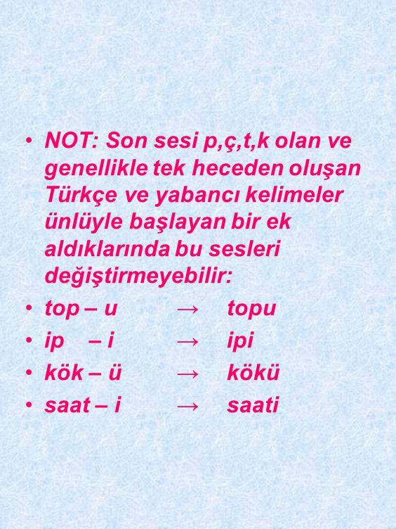 NOT: Son sesi p,ç,t,k olan ve genellikle tek heceden oluşan Türkçe ve yabancı kelimeler ünlüyle başlayan bir ek aldıklarında bu sesleri değiştirmeyebilir: