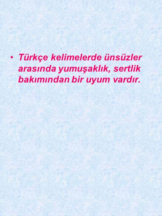 Türkçe kelimelerde ünsüzler arasında yumuşaklık, sertlik bakımından bir uyum vardır.