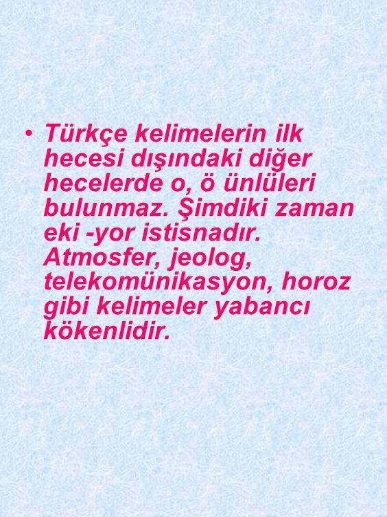 Türkçe kelimelerin ilk hecesi dışındaki diğer hecelerde o, ö ünlüleri bulunmaz.