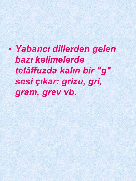 Yabancı dillerden gelen bazı kelimelerde telâffuzda kalın bir g sesi çıkar: grizu, gri, gram, grev vb.