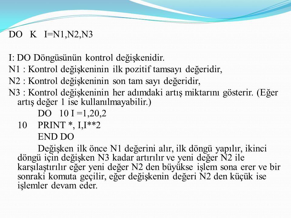 DO K I=N1,N2,N3 I: DO Döngüsünün kontrol değişkenidir. N1 : Kontrol değişkeninin ilk pozitif tamsayı değeridir,