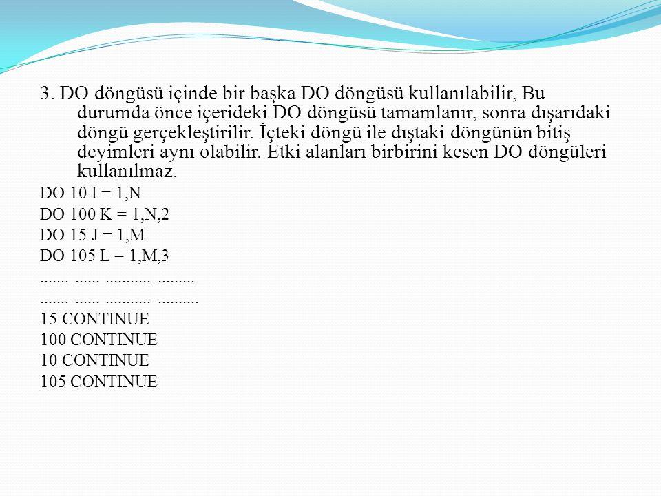 3. DO döngüsü içinde bir başka DO döngüsü kullanılabilir, Bu durumda önce içerideki DO döngüsü tamamlanır, sonra dışarıdaki döngü gerçekleştirilir. İçteki döngü ile dıştaki döngünün bitiş deyimleri aynı olabilir. Etki alanları birbirini kesen DO döngüleri kullanılmaz.