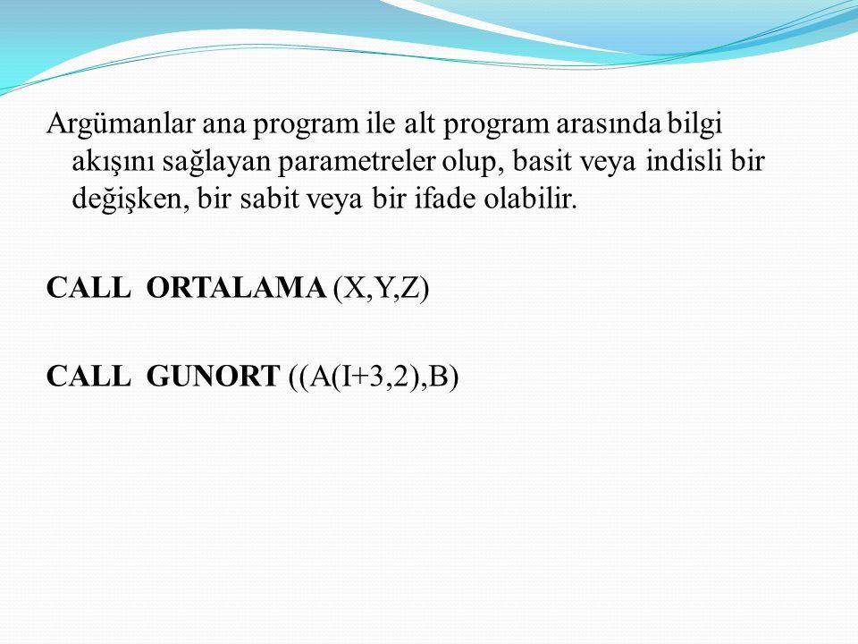 Argümanlar ana program ile alt program arasında bilgi akışını sağlayan parametreler olup, basit veya indisli bir değişken, bir sabit veya bir ifade olabilir.