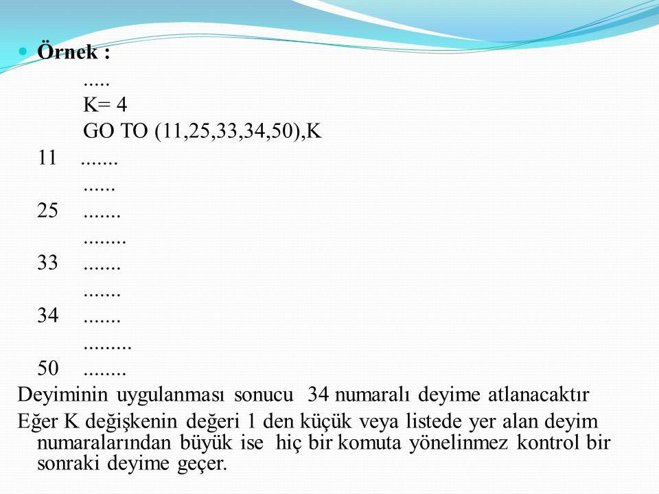 Örnek : ..... K= 4. GO TO (11,25,33,34,50),K. 11 ....... ...... 25 ....... ........ 33 .......